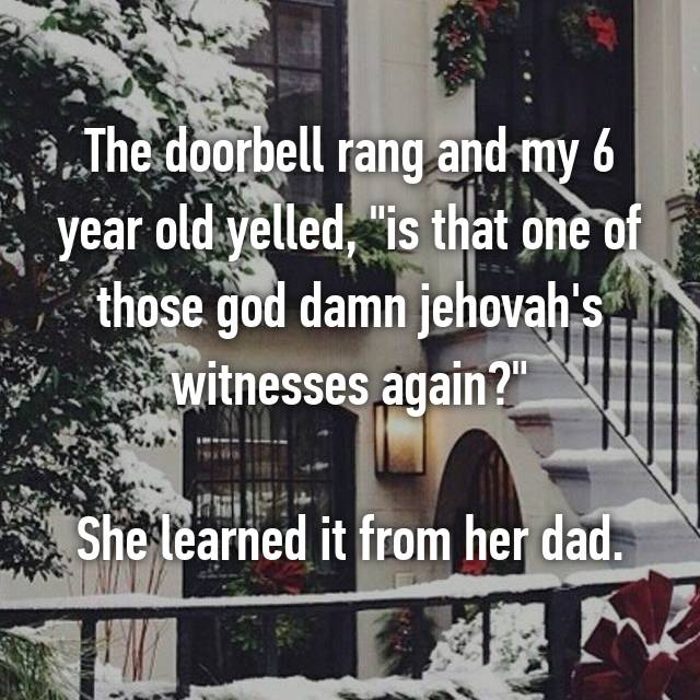 "The doorbell rang and my 6 year old yelled, ""is that one of those god damn jehovah's witnesses again?""  She learned it from her dad."