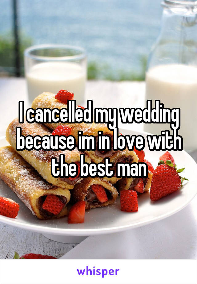 I cancelled my wedding because im in love with the best man