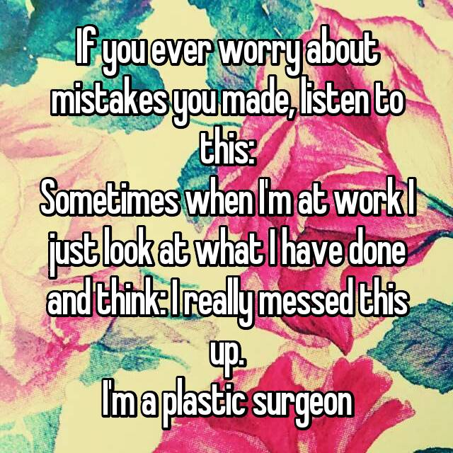 If you ever worry about mistakes you made, listen to this: Sometimes when I'm at work I just look at what I have done and think: I really messed this up. I'm a plastic surgeon