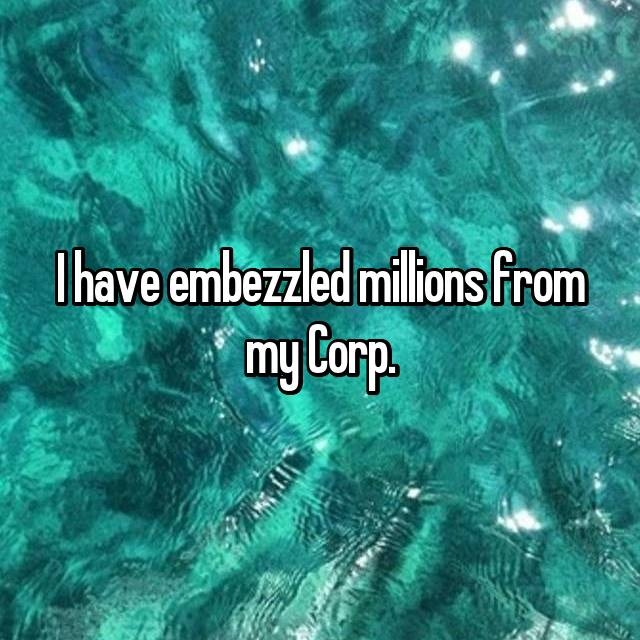 I have embezzled millions from my Corp.