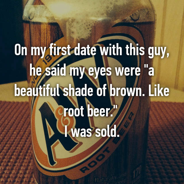"On my first date with this guy, he said my eyes were ""a beautiful shade of brown. Like root beer.""  I was sold."