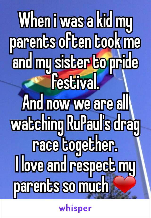 When i was a kid my parents often took me and my sister to pride festival. And now we are all watching RuPaul's drag race together. I love and respect my parents so much ❤