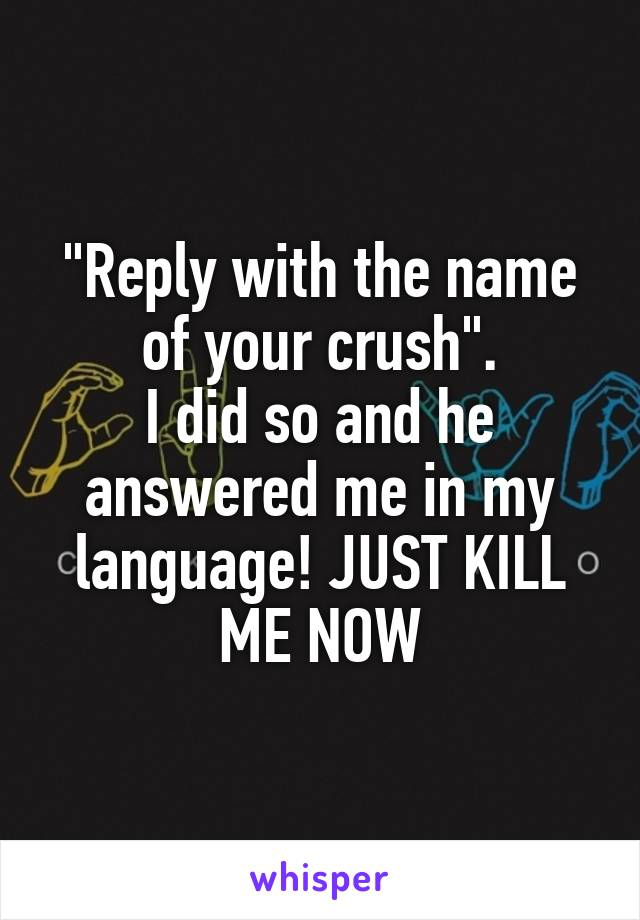 """""""Reply with the name of your crush"""". I did so and he answered me in my language! JUST KILL ME NOW"""