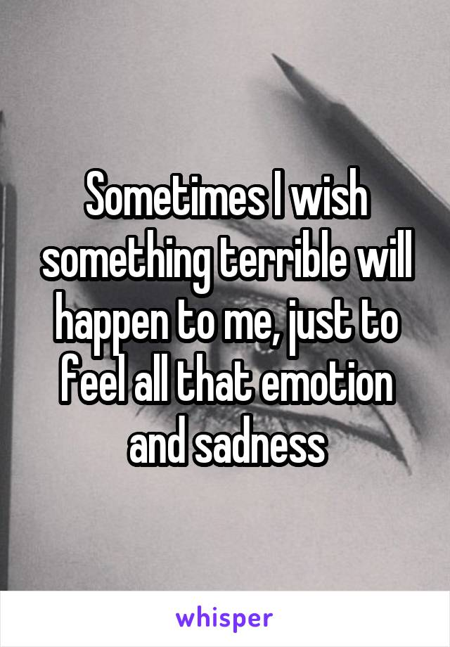 Sometimes I wish something terrible will happen to me, just to feel all that emotion and sadness