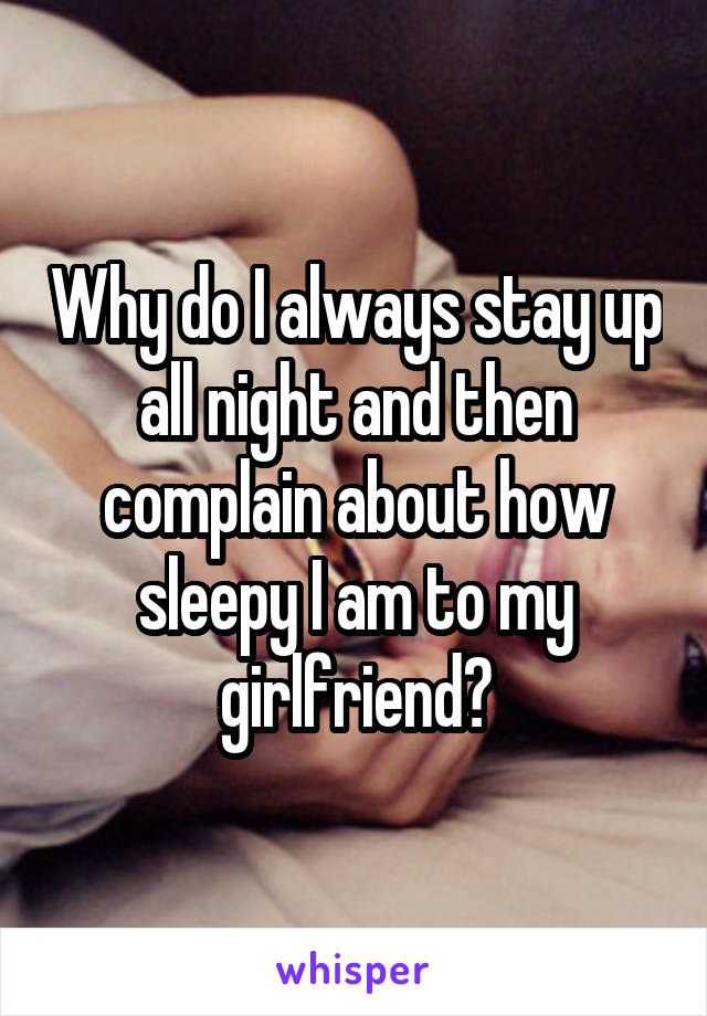 Why do I always stay up all night and then complain about how sleepy I am to my girlfriend?
