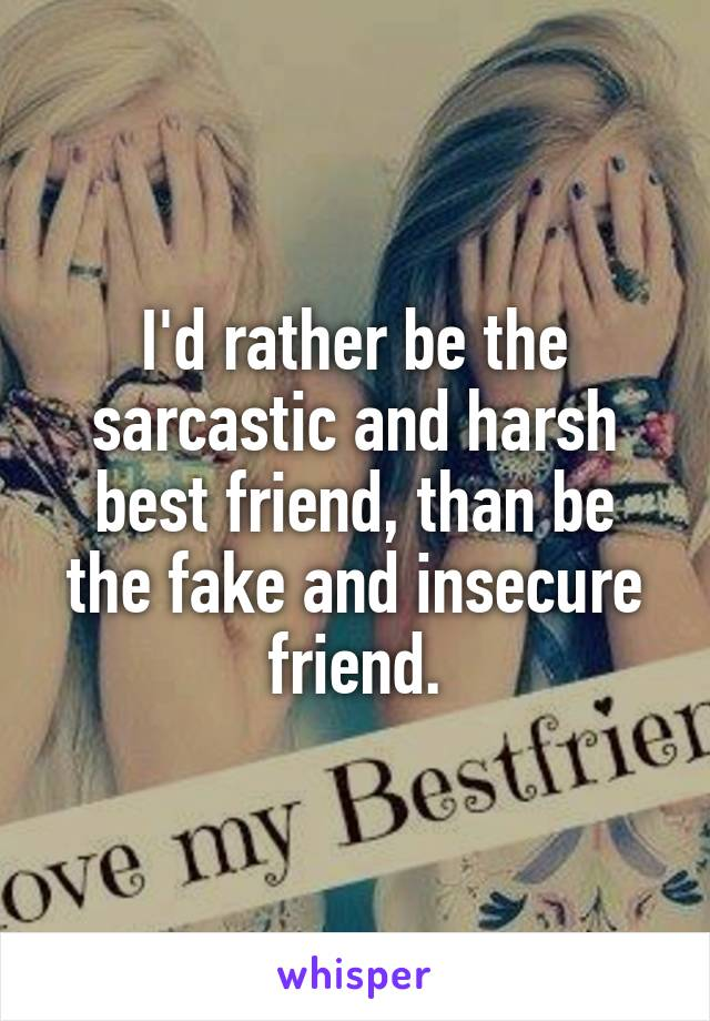 I'd rather be the sarcastic and harsh best friend, than be the fake and insecure friend.