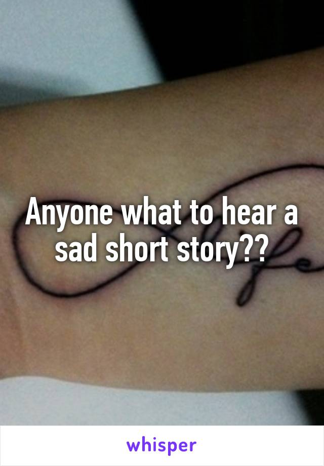 Anyone what to hear a sad short story??