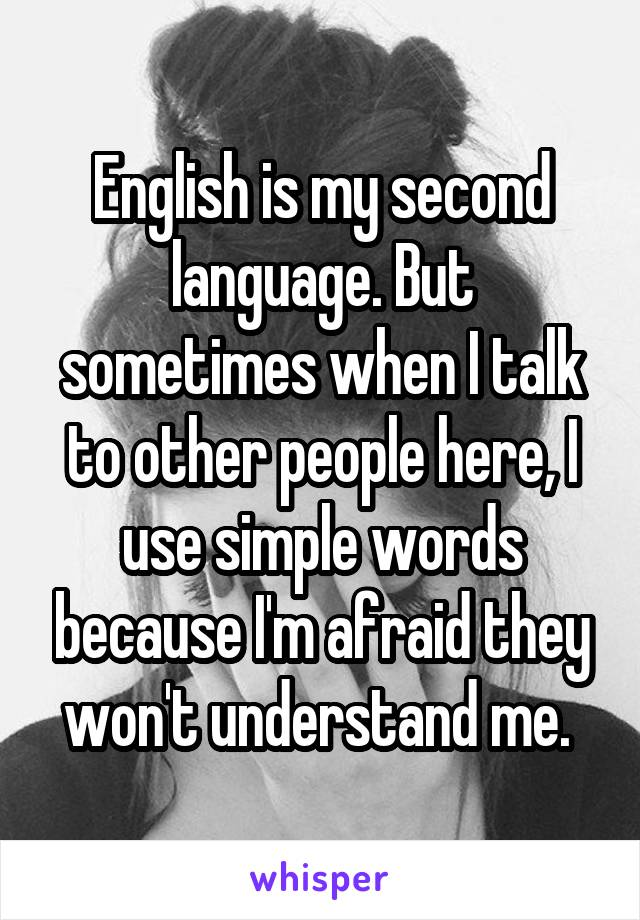 English is my second language. But sometimes when I talk to other people here, I use simple words because I'm afraid they won't understand me.