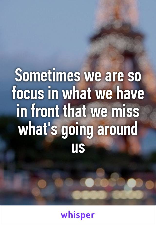 Sometimes we are so focus in what we have in front that we miss what's going around us