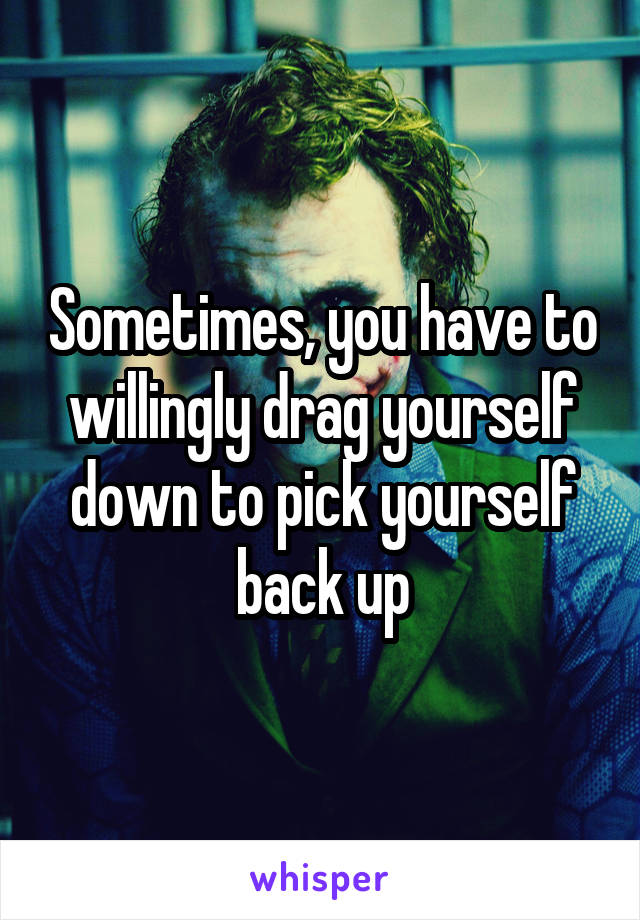 Sometimes, you have to willingly drag yourself down to pick yourself back up