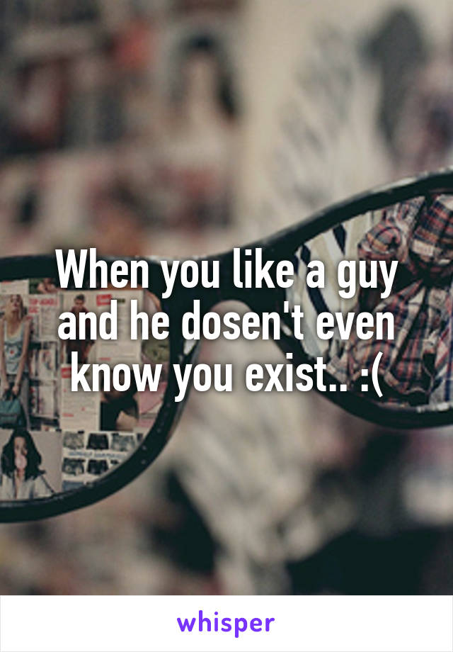 When you like a guy and he dosen't even know you exist.. :(