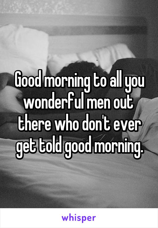 Good morning to all you wonderful men out  there who don't ever get told good morning.