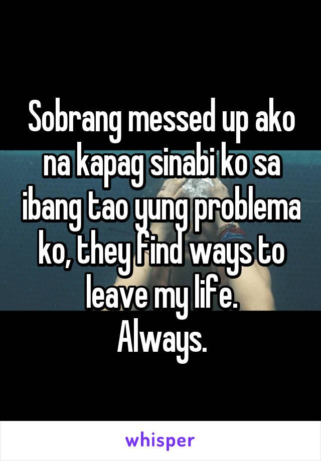 Sobrang messed up ako na kapag sinabi ko sa ibang tao yung problema ko, they find ways to leave my life. Always.