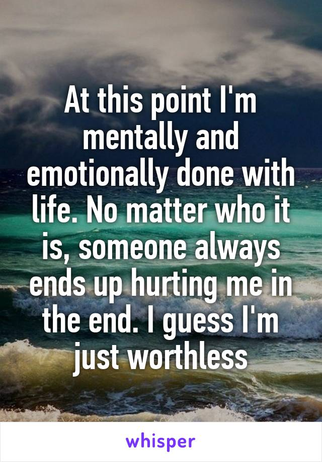 At this point I'm mentally and emotionally done with life. No matter who it is, someone always ends up hurting me in the end. I guess I'm just worthless