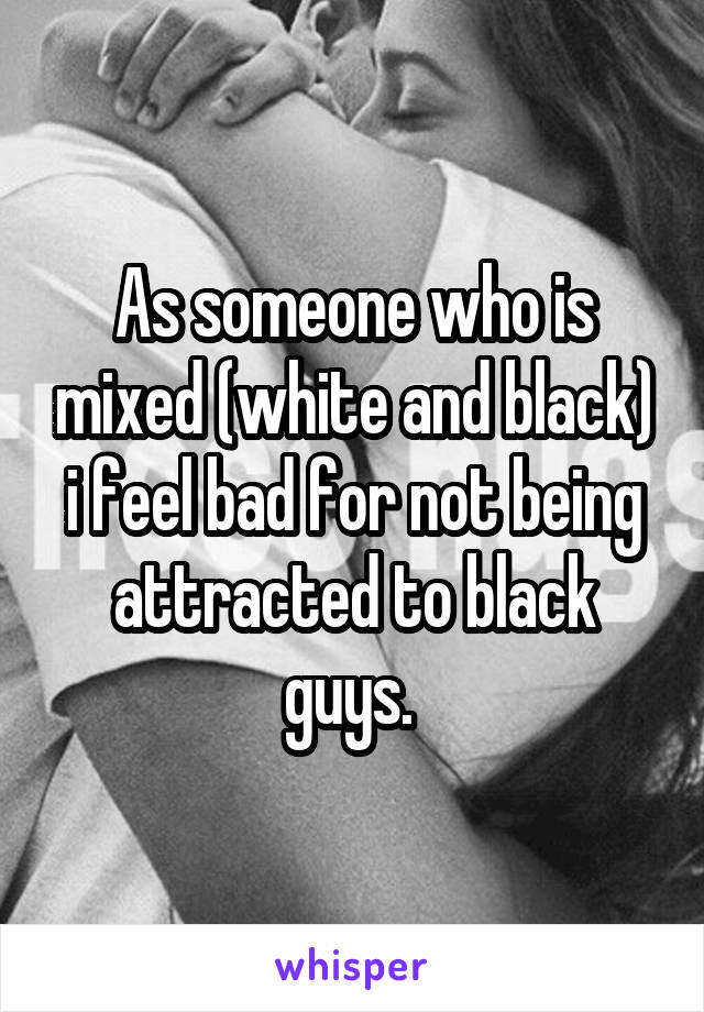 As someone who is mixed (white and black) i feel bad for not being attracted to black guys.