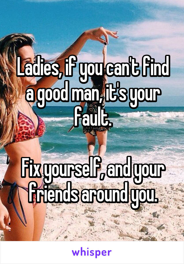 Ladies, if you can't find a good man, it's your fault.  Fix yourself, and your friends around you.