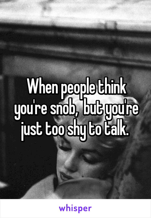 When people think you're snob,  but you're just too shy to talk.