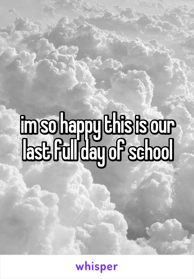 im so happy this is our last full day of school