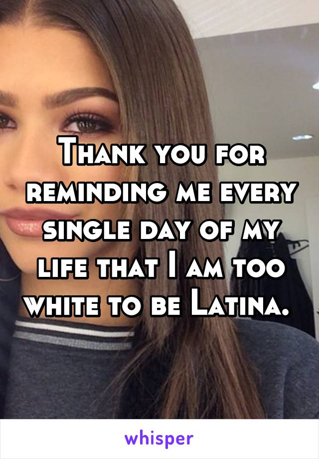 Thank you for reminding me every single day of my life that I am too white to be Latina.