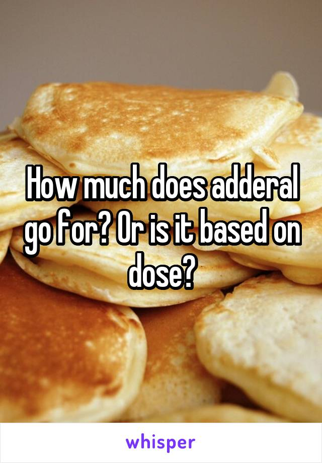 How much does adderal go for? Or is it based on dose?