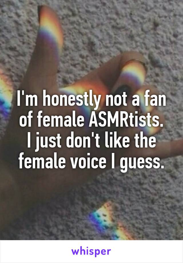 I'm honestly not a fan of female ASMRtists. I just don't like the female voice I guess.
