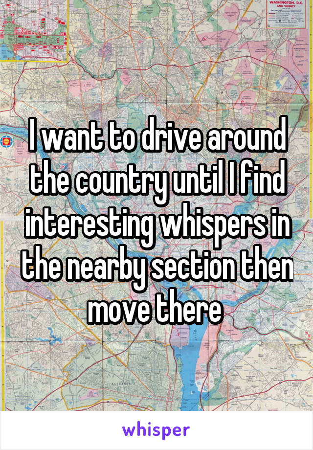 I want to drive around the country until I find interesting whispers in the nearby section then move there