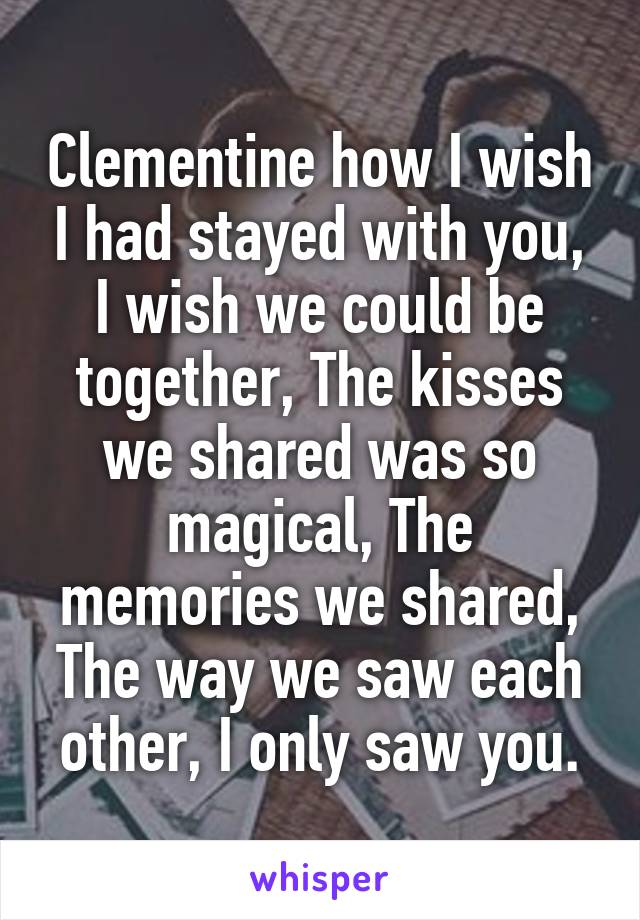 Clementine how I wish I had stayed with you, I wish we could be together, The kisses we shared was so magical, The memories we shared, The way we saw each other, I only saw you.