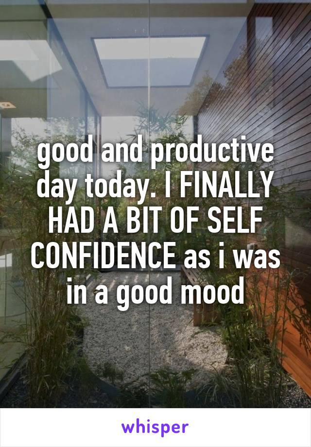 good and productive day today. I FINALLY HAD A BIT OF SELF CONFIDENCE as i was in a good mood