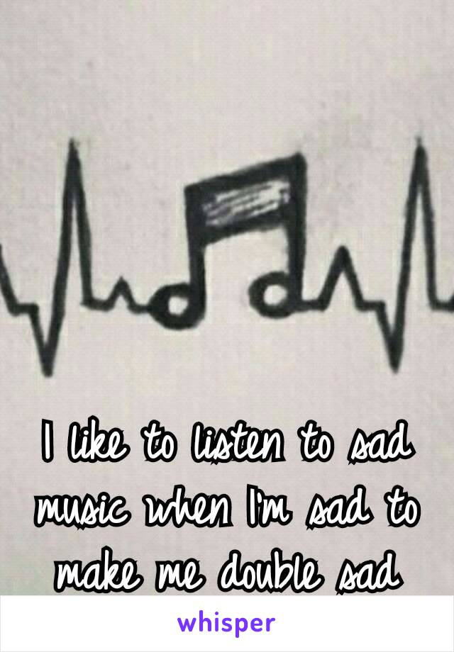 I like to listen to sad music when I'm sad to make me double sad