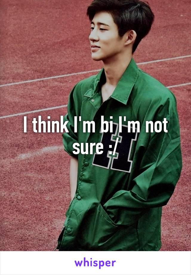 I think I'm bi I'm not sure :/