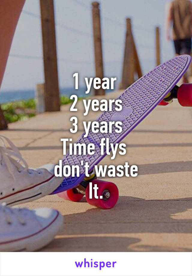 1 year  2 years 3 years Time flys  don't waste It.