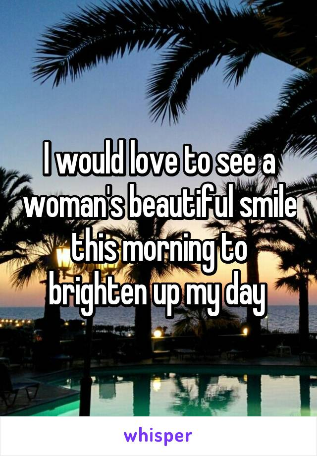 I would love to see a woman's beautiful smile this morning to brighten up my day