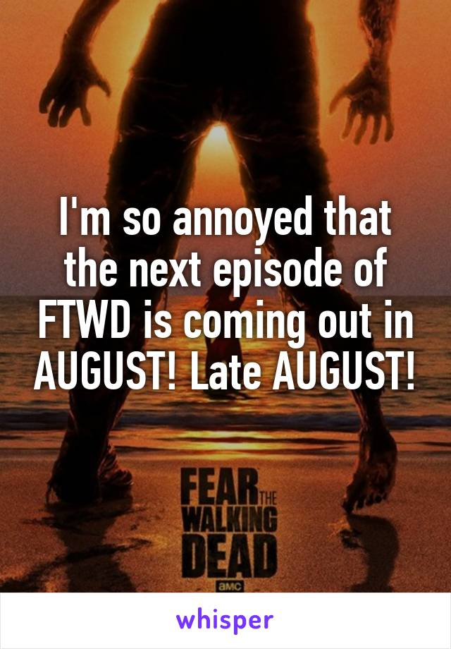 I'm so annoyed that the next episode of FTWD is coming out in AUGUST! Late AUGUST!