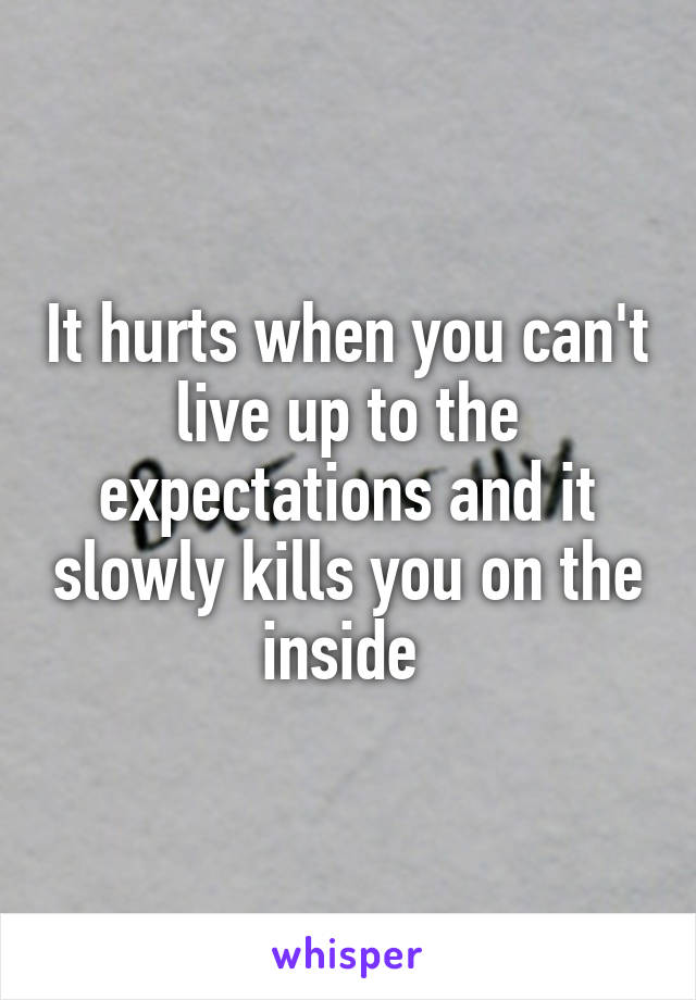 It hurts when you can't live up to the expectations and it slowly kills you on the inside