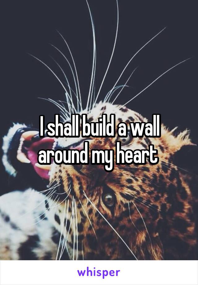 I shall build a wall around my heart