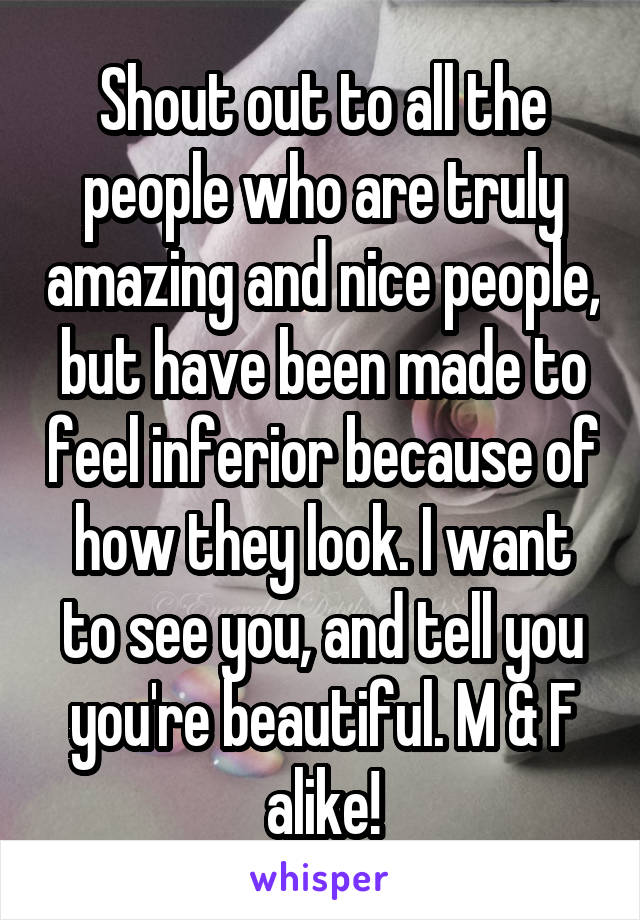 Shout out to all the people who are truly amazing and nice people, but have been made to feel inferior because of how they look. I want to see you, and tell you you're beautiful. M & F alike!