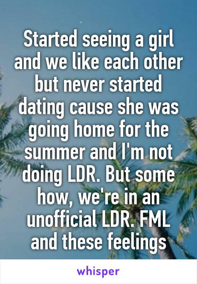 Started seeing a girl and we like each other but never started dating cause she was going home for the summer and I'm not doing LDR. But some how, we're in an unofficial LDR. FML and these feelings