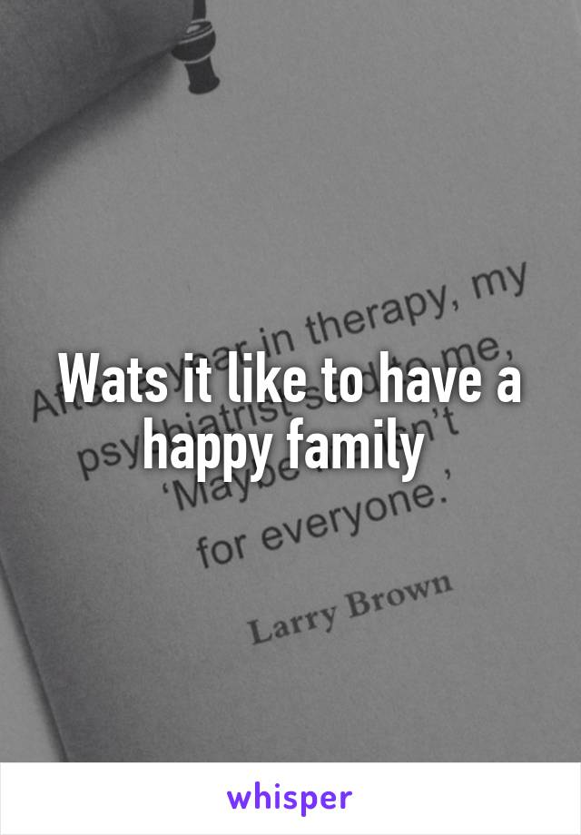 Wats it like to have a happy family