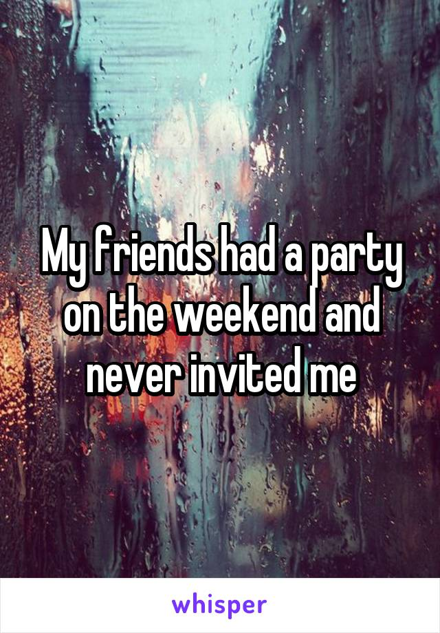 My friends had a party on the weekend and never invited me