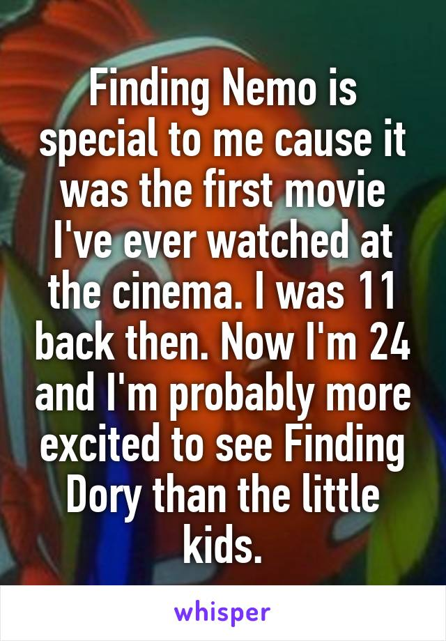Finding Nemo is special to me cause it was the first movie I've ever watched at the cinema. I was 11 back then. Now I'm 24 and I'm probably more excited to see Finding Dory than the little kids.