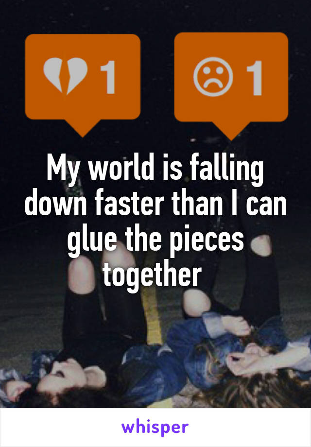 My world is falling down faster than I can glue the pieces together
