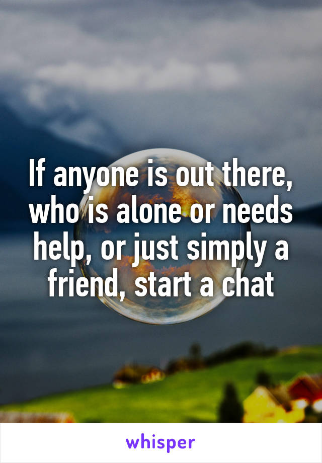 If anyone is out there, who is alone or needs help, or just simply a friend, start a chat