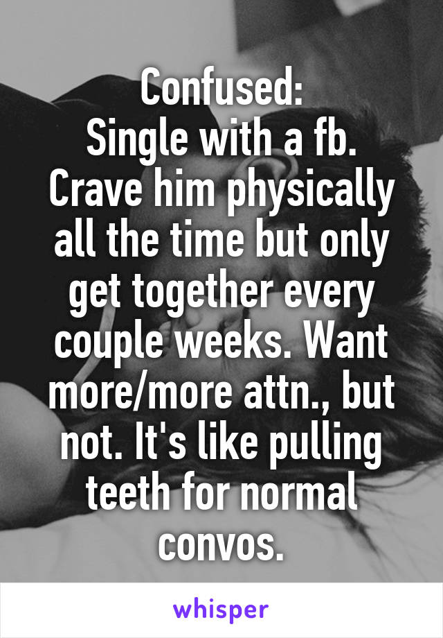 Confused: Single with a fb. Crave him physically all the time but only get together every couple weeks. Want more/more attn., but not. It's like pulling teeth for normal convos.