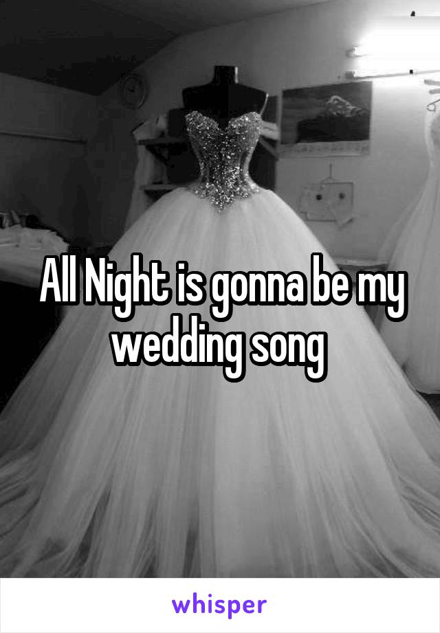 All Night is gonna be my wedding song