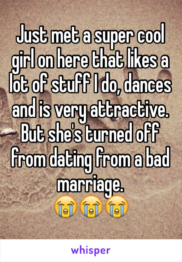 Just met a super cool girl on here that likes a lot of stuff I do, dances and is very attractive.  But she's turned off from dating from a bad marriage.   😭😭😭