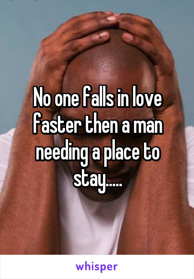 No one falls in love faster then a man needing a place to stay.....