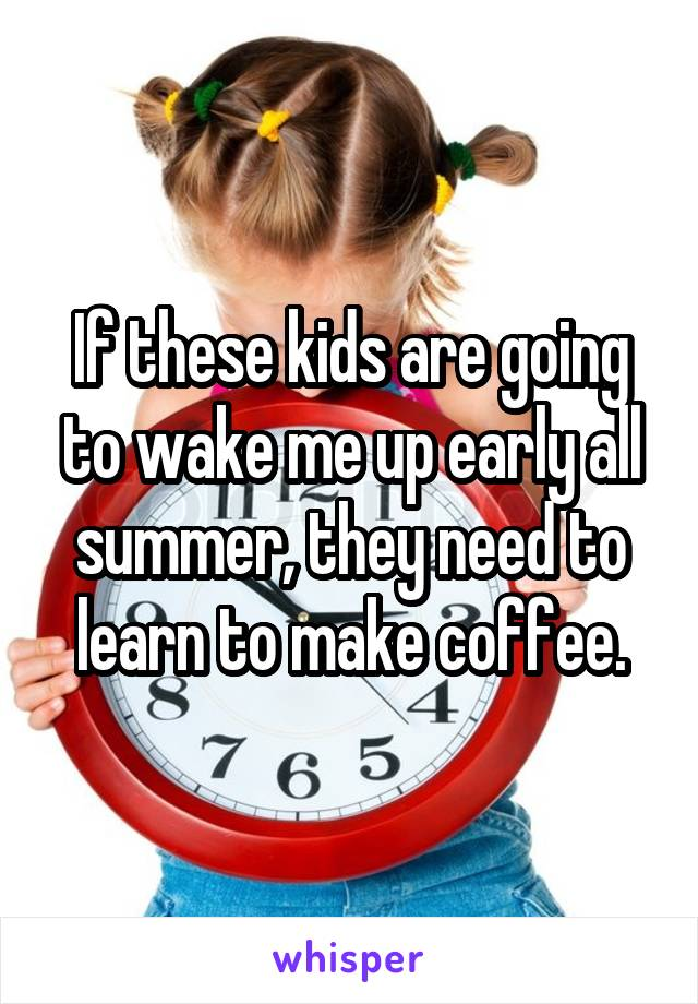If these kids are going to wake me up early all summer, they need to learn to make coffee.