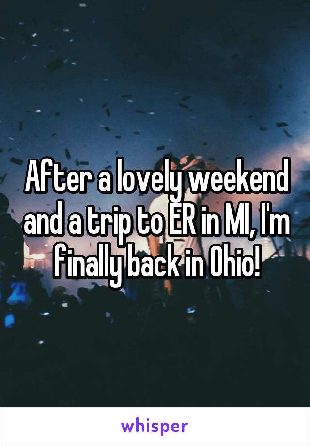 After a lovely weekend and a trip to ER in MI, I'm finally back in Ohio!