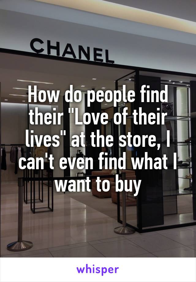 """How do people find their """"Love of their lives"""" at the store, I can't even find what I want to buy"""