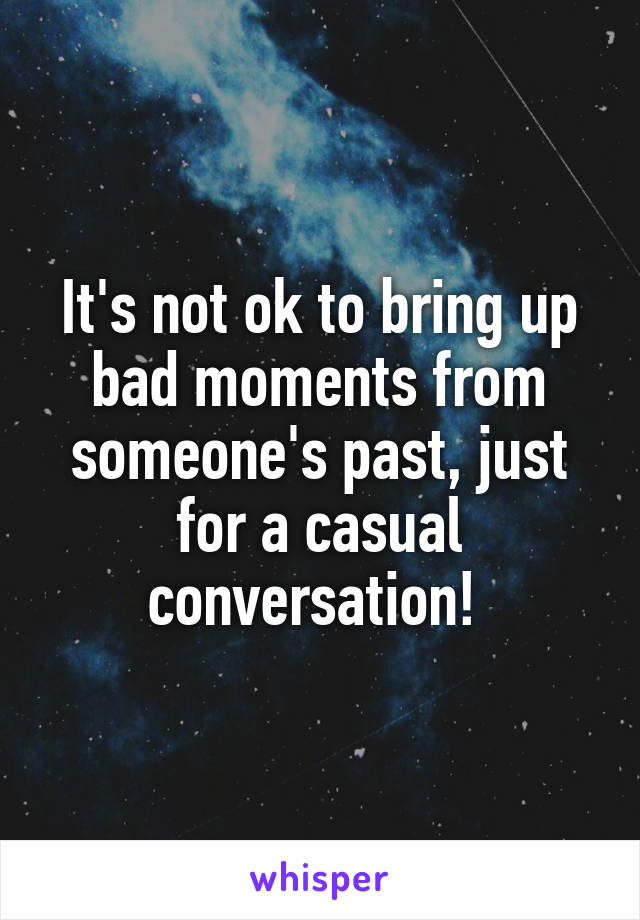 It's not ok to bring up bad moments from someone's past, just for a casual conversation!